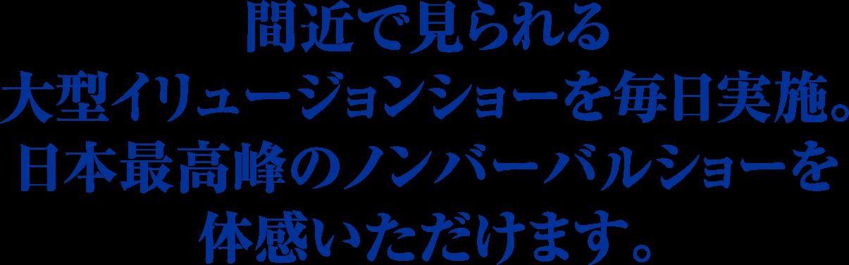 間近で見られる大型イリュージョンショーを毎日実施。日本最高峰のノンバーバルショーを体感いただけます。